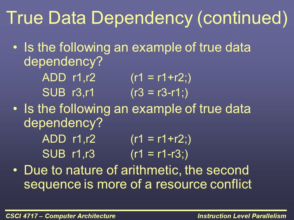 Instruction Level ParallelismCSCI 4717 – Computer Architecture True Data Dependency (continued) Is the following an example of true data dependency? A