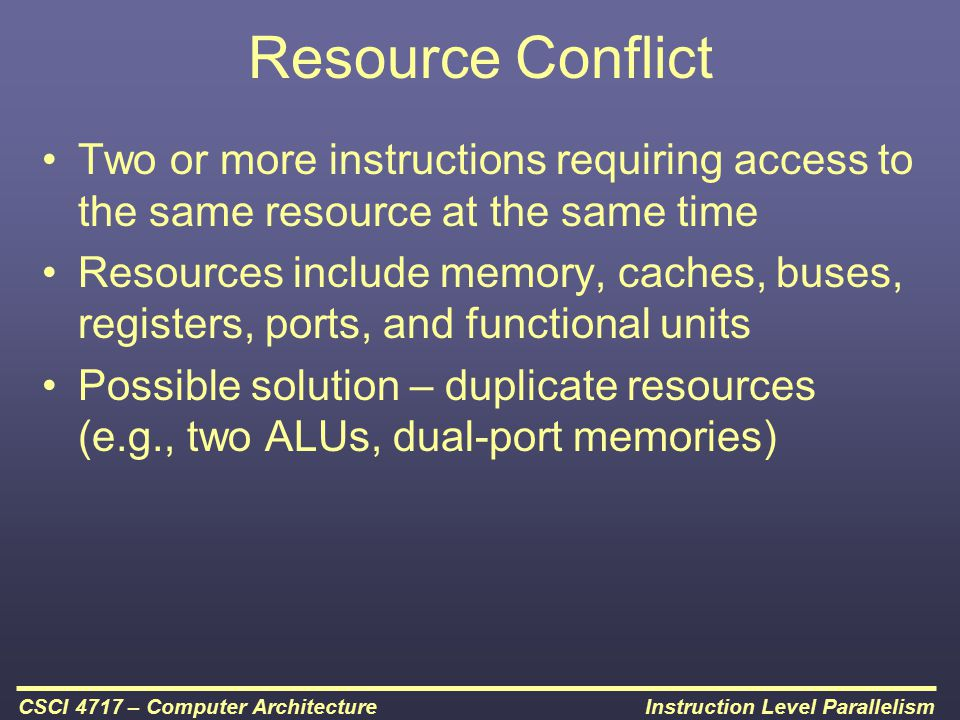 Instruction Level ParallelismCSCI 4717 – Computer Architecture Resource Conflict Two or more instructions requiring access to the same resource at the