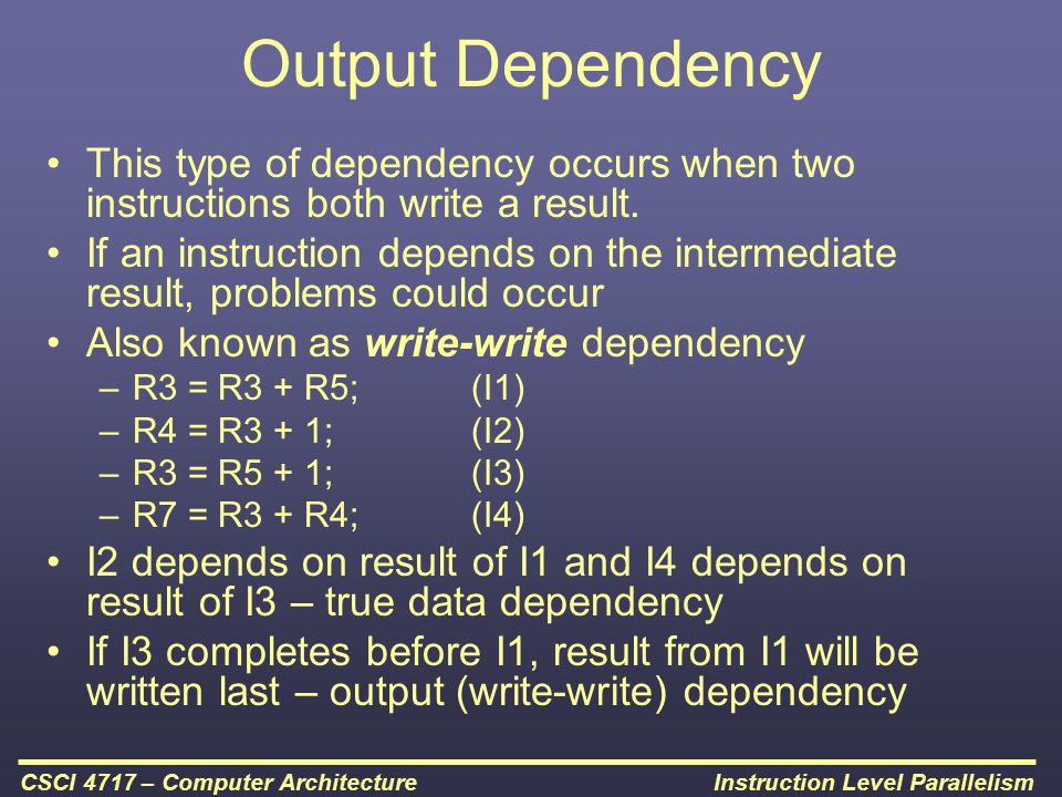 Instruction Level ParallelismCSCI 4717 – Computer Architecture Output Dependency This type of dependency occurs when two instructions both write a res