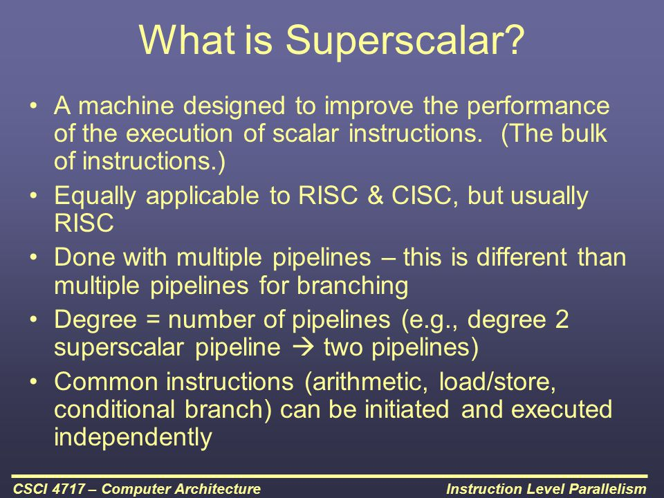 Instruction Level ParallelismCSCI 4717 – Computer Architecture What is Superscalar? A machine designed to improve the performance of the execution of