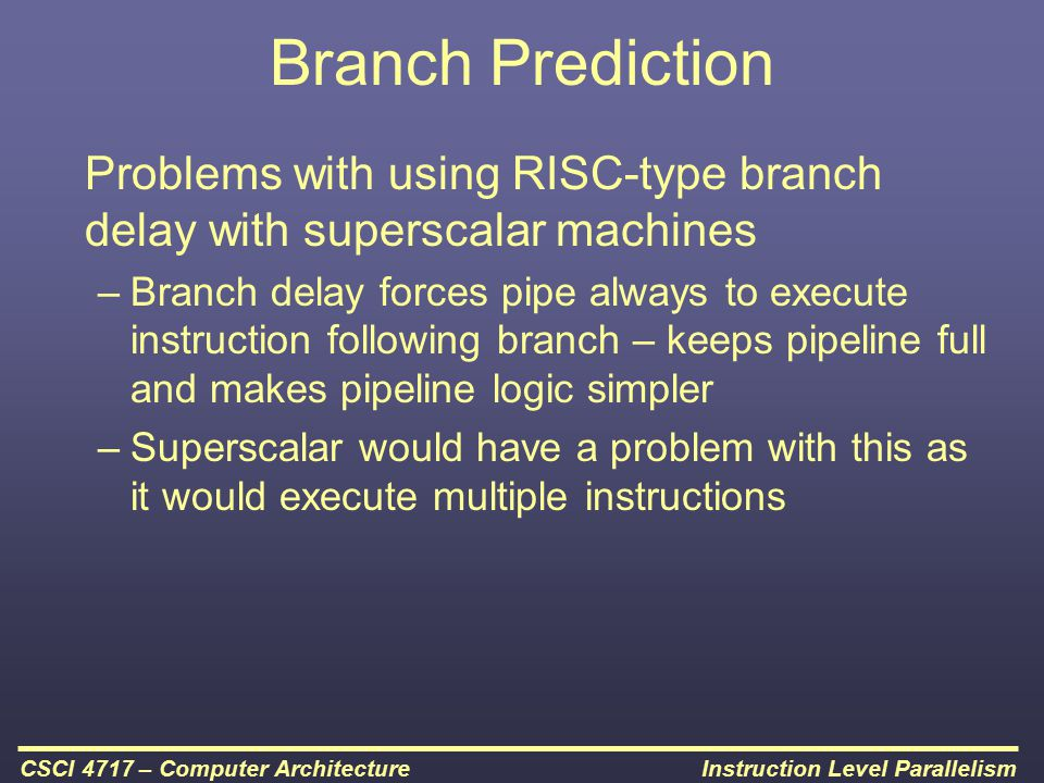Instruction Level ParallelismCSCI 4717 – Computer Architecture Branch Prediction Problems with using RISC-type branch delay with superscalar machines
