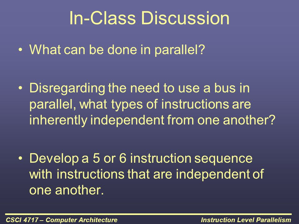 Instruction Level ParallelismCSCI 4717 – Computer Architecture In-Class Discussion What can be done in parallel? Disregarding the need to use a bus in