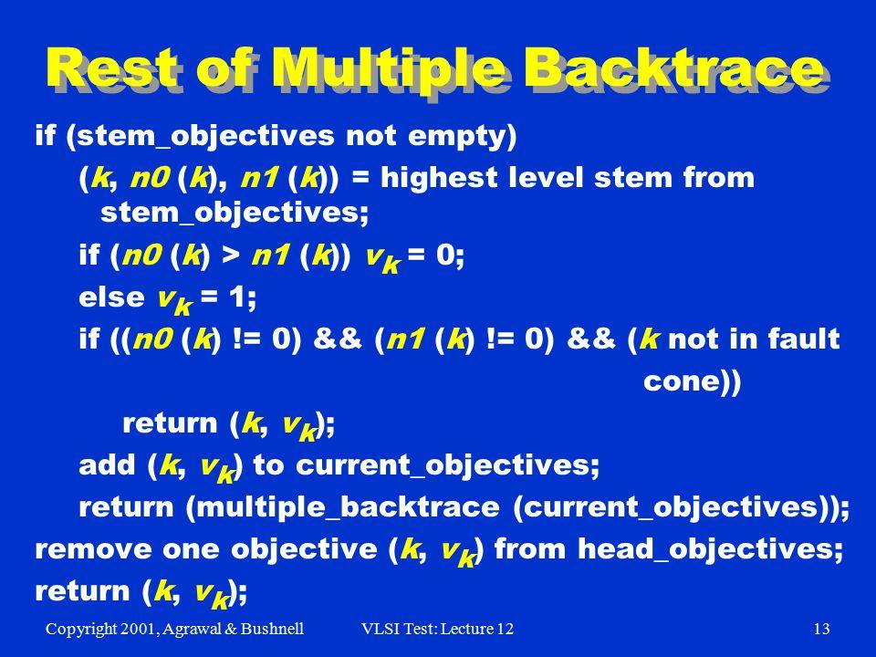 Copyright 2001, Agrawal & BushnellVLSI Test: Lecture 1213 Rest of Multiple Backtrace if (stem_objectives not empty) (k, n0 (k), n1 (k)) = highest level stem from stem_objectives; if (n0 (k) > n1 (k)) v k = 0; else v k = 1; if ((n0 (k) != 0) && (n1 (k) != 0) && (k not in fault cone)) return (k, v k ); add (k, v k ) to current_objectives; return (multiple_backtrace (current_objectives)); remove one objective (k, v k ) from head_objectives; return (k, v k );