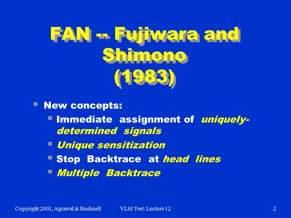 Copyright 2001, Agrawal & BushnellVLSI Test: Lecture 122 FAN -- Fujiwara and Shimono (1983)  New concepts:  Immediate assignment of uniquely- determ