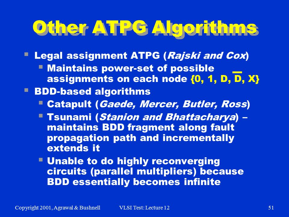 Copyright 2001, Agrawal & BushnellVLSI Test: Lecture 1251 Other ATPG Algorithms  Legal assignment ATPG (Rajski and Cox)  Maintains power-set of poss