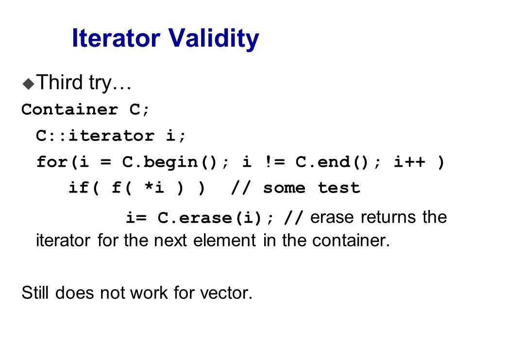 Iterator Validity u Third try… Container C; C::iterator i; for(i = C.begin(); i != C.end(); i++ ) if( f( *i ) ) // some test i= C.erase(i); // erase returns the iterator for the next element in the container.