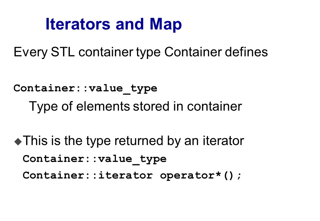 Iterators and Map Every STL container type Container defines Container::value_type Type of elements stored in container  This is the type returned by an iterator Container::value_type Container::iterator operator*();