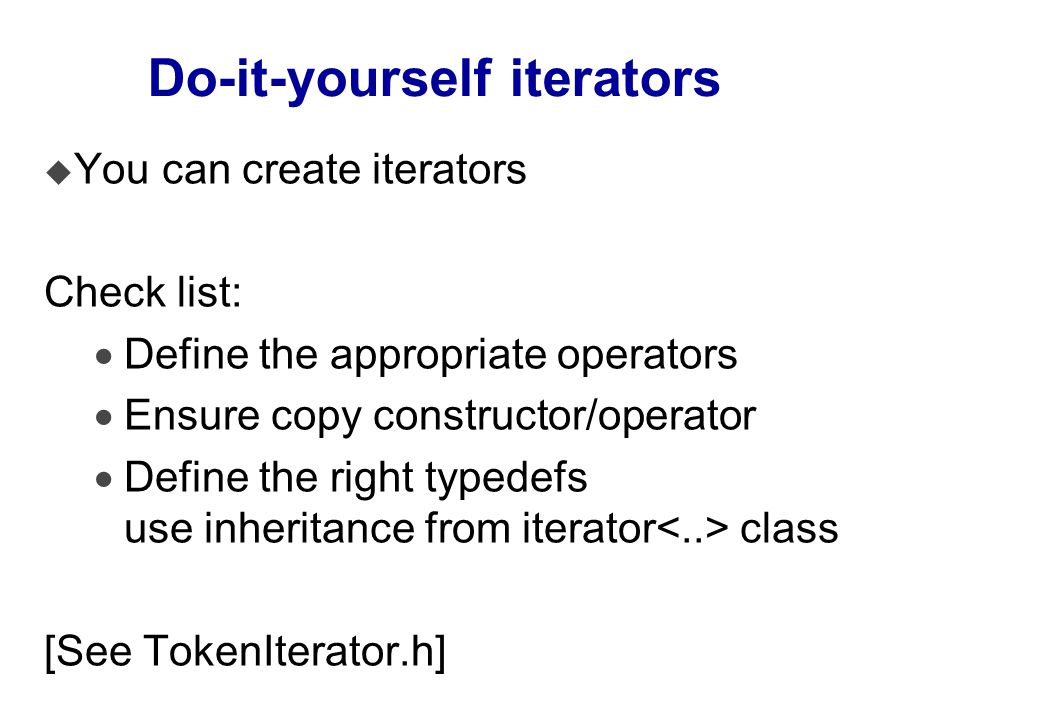 Do-it-yourself iterators u You can create iterators Check list:  Define the appropriate operators  Ensure copy constructor/operator  Define the right typedefs use inheritance from iterator class [See TokenIterator.h]