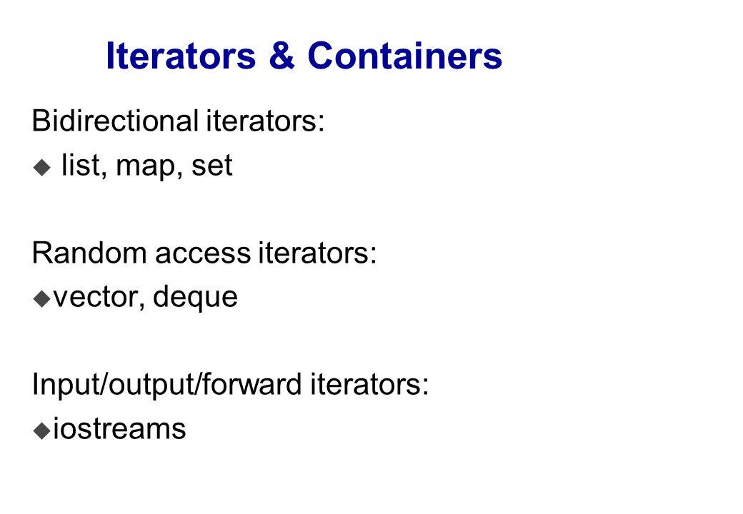 Iterators & Containers Bidirectional iterators: u list, map, set Random access iterators: u vector, deque Input/output/forward iterators: u iostreams