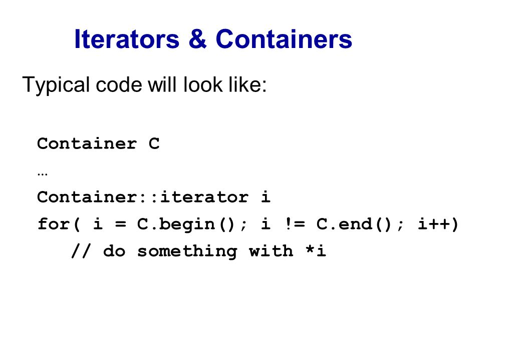 Iterators & Containers Typical code will look like: Container C … Container::iterator i for( i = C.begin(); i != C.end(); i++) // do something with *i