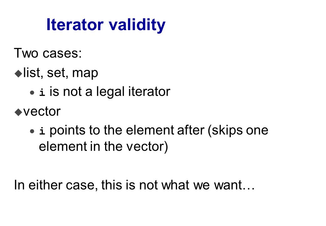 Iterator validity Second try… Container C; C::iterator i = C.begin(); while( i != C.end() ) { C::iterator j = i++; if( f( *j ) ) // some test C.erase(j); // remove this element } Works for set, map, list, not vector or deque