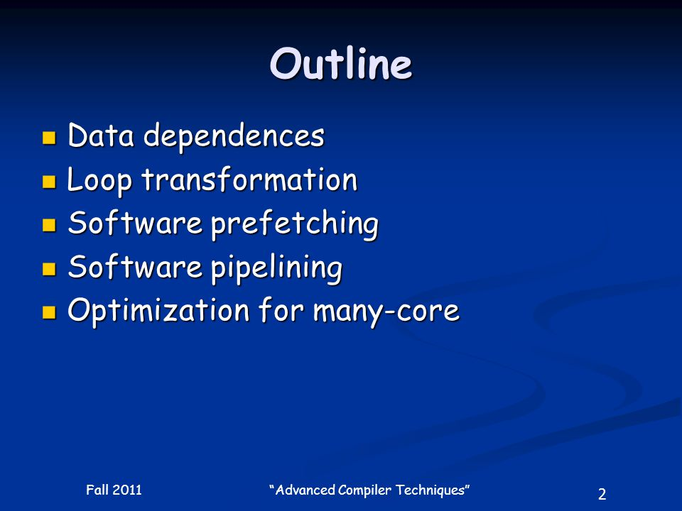 2 Fall 2011 Advanced Compiler Techniques Outline Data dependences Data dependences Loop transformation Loop transformation Software prefetching Software prefetching Software pipelining Software pipelining Optimization for many-core Optimization for many-core