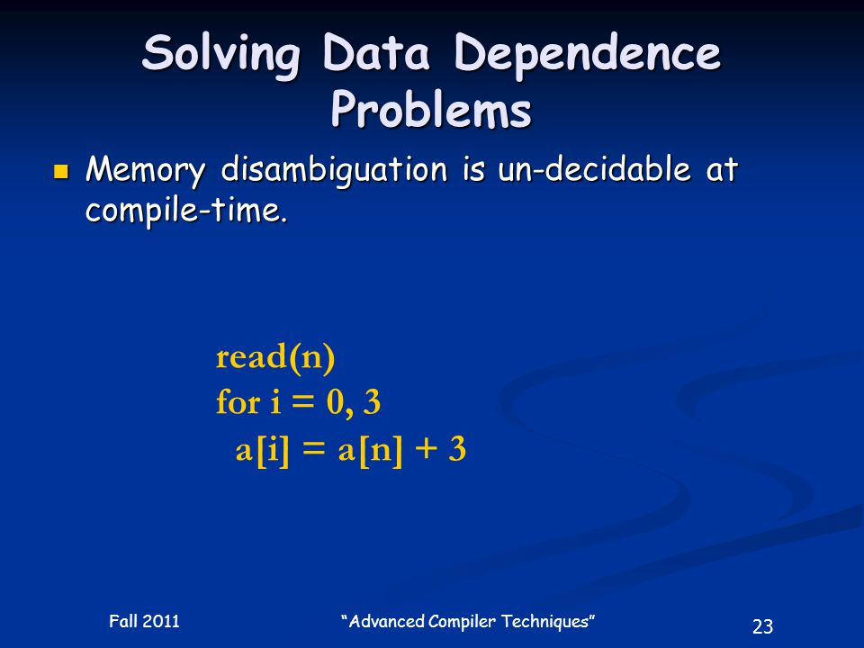 23 Fall 2011 Advanced Compiler Techniques Solving Data Dependence Problems Memory disambiguation is un-decidable at compile-time.