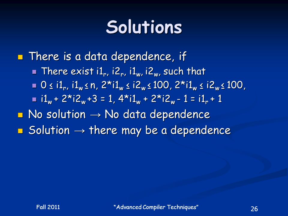 26 Fall 2011 Advanced Compiler Techniques Solutions There is a data dependence, if There is a data dependence, if There exist i1 r, i2 r, i1 w, i2 w, such that There exist i1 r, i2 r, i1 w, i2 w, such that 0 ≤ i1 r, i1 w ≤ n, 2*i1 w ≤ i2 w ≤ 100, 2*i1 w ≤ i2 w ≤ 100, 0 ≤ i1 r, i1 w ≤ n, 2*i1 w ≤ i2 w ≤ 100, 2*i1 w ≤ i2 w ≤ 100, i1 w + 2*i2 w +3 = 1, 4*i1 w + 2*i2 w - 1 = i1 r + 1 i1 w + 2*i2 w +3 = 1, 4*i1 w + 2*i2 w - 1 = i1 r + 1 No solution → No data dependence No solution → No data dependence Solution → there may be a dependence Solution → there may be a dependence