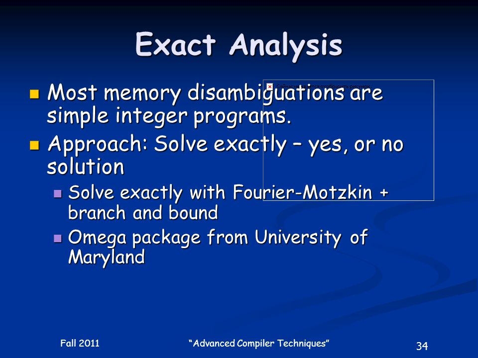 34 Fall 2011 Advanced Compiler Techniques Exact Analysis Most memory disambiguations are simple integer programs.