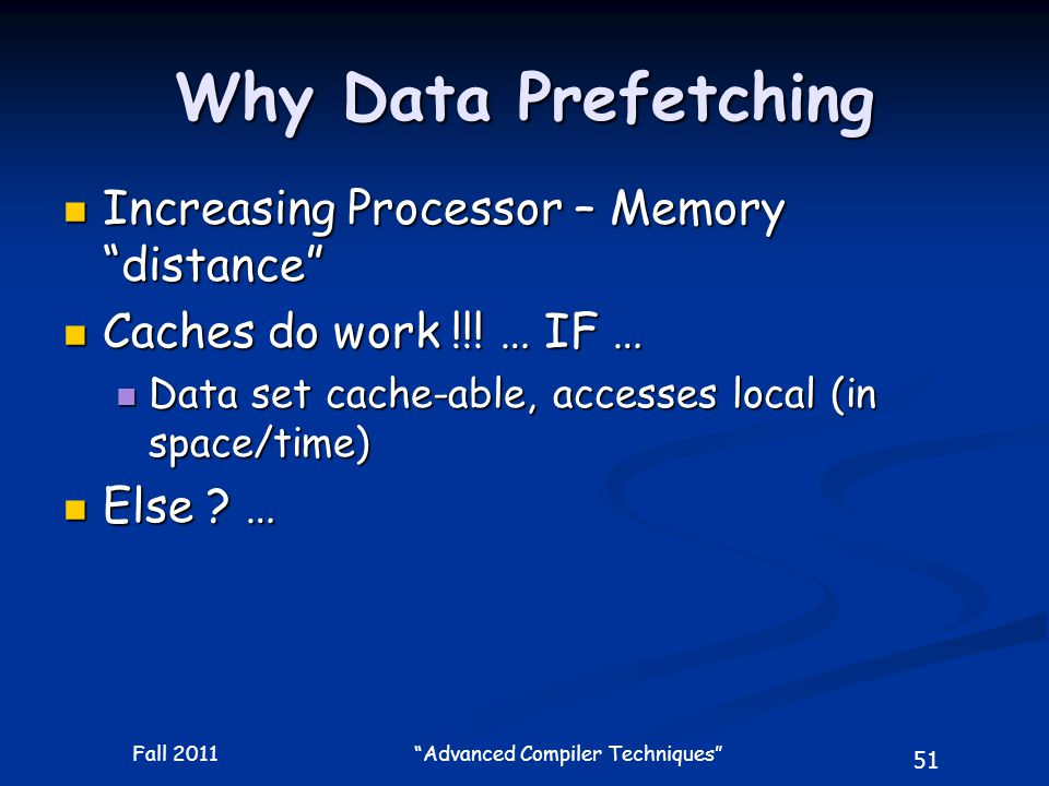 51 Fall 2011 Advanced Compiler Techniques Why Data Prefetching Increasing Processor – Memory distance Increasing Processor – Memory distance Caches do work !!.