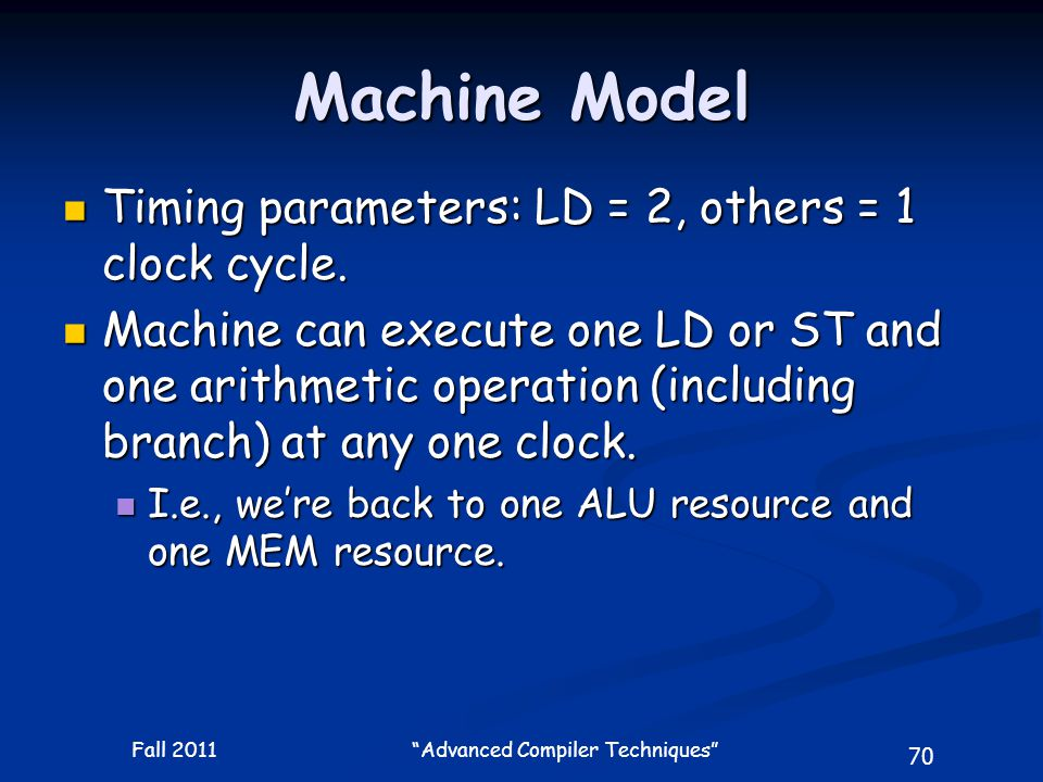 70 Fall 2011 Advanced Compiler Techniques Machine Model Timing parameters: LD = 2, others = 1 clock cycle.
