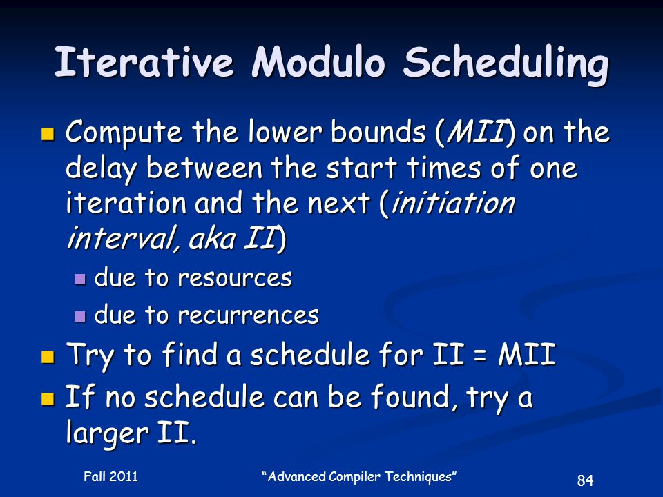 84 Fall 2011 Advanced Compiler Techniques Iterative Modulo Scheduling Compute the lower bounds (MII) on the delay between the start times of one iteration and the next (initiation interval, aka II) Compute the lower bounds (MII) on the delay between the start times of one iteration and the next (initiation interval, aka II) due to resources due to resources due to recurrences due to recurrences Try to find a schedule for II = MII Try to find a schedule for II = MII If no schedule can be found, try a larger II.