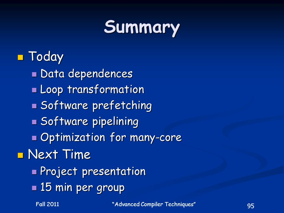 95 Fall 2011 Advanced Compiler Techniques Summary Today Today Data dependences Data dependences Loop transformation Loop transformation Software prefetching Software prefetching Software pipelining Software pipelining Optimization for many-core Optimization for many-core Next Time Next Time Project presentation Project presentation 15 min per group 15 min per group