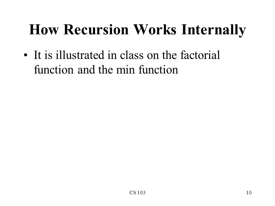 CS 10310 How Recursion Works Internally It is illustrated in class on the factorial function and the min function