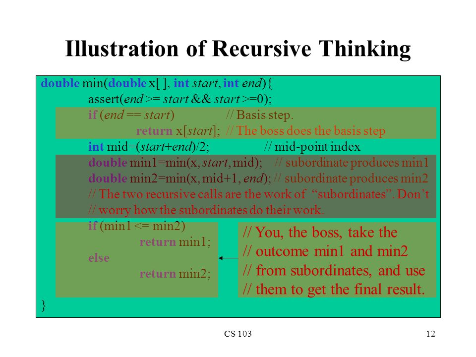 CS 10312 Illustration of Recursive Thinking double min(double x[ ], int start, int end){ assert(end >= start && start >=0); if (end == start) // Basis step.