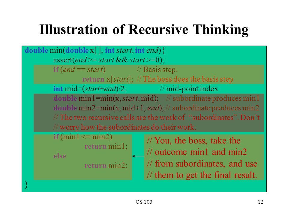 CS 10312 Illustration of Recursive Thinking double min(double x[ ], int start, int end){ assert(end >= start && start >=0); if (end == start) // Basis step.