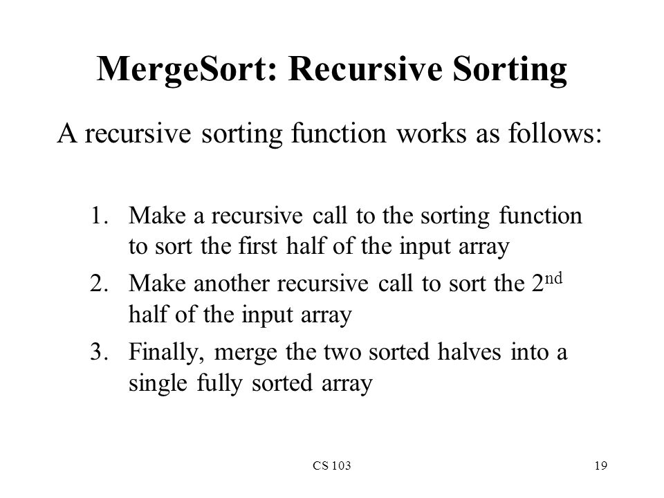 CS 10319 MergeSort: Recursive Sorting A recursive sorting function works as follows: 1.Make a recursive call to the sorting function to sort the first half of the input array 2.Make another recursive call to sort the 2 nd half of the input array 3.Finally, merge the two sorted halves into a single fully sorted array