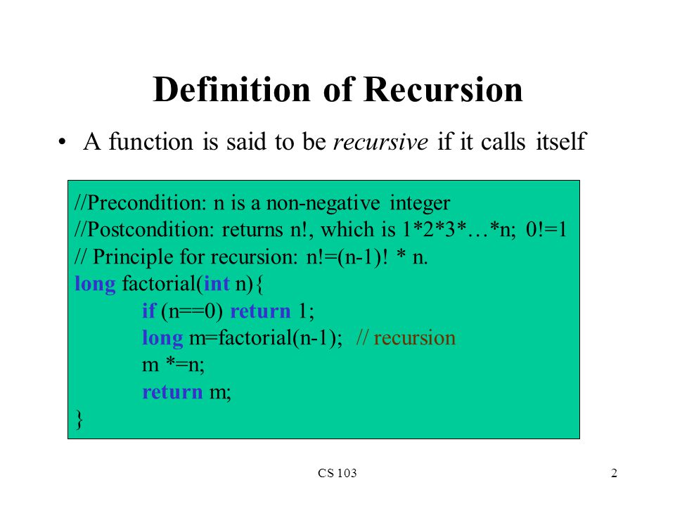 CS 1032 Definition of Recursion A function is said to be recursive if it calls itself //Precondition: n is a non-negative integer //Postcondition: returns n!, which is 1*2*3*…*n; 0!=1 // Principle for recursion: n!=(n-1).