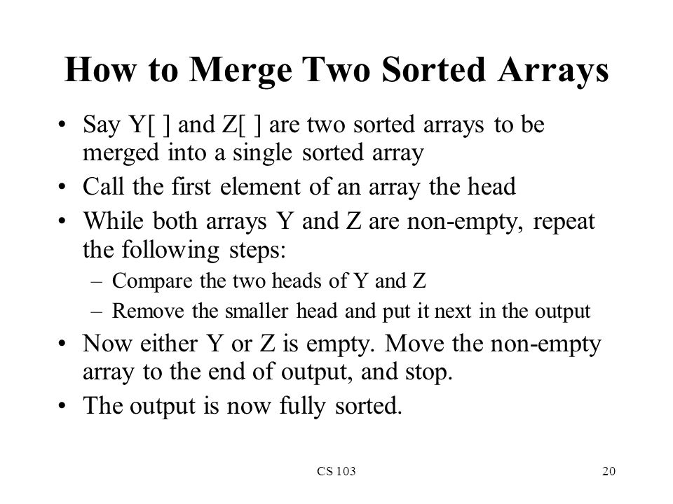 CS 10320 How to Merge Two Sorted Arrays Say Y[ ] and Z[ ] are two sorted arrays to be merged into a single sorted array Call the first element of an array the head While both arrays Y and Z are non-empty, repeat the following steps: –Compare the two heads of Y and Z –Remove the smaller head and put it next in the output Now either Y or Z is empty.
