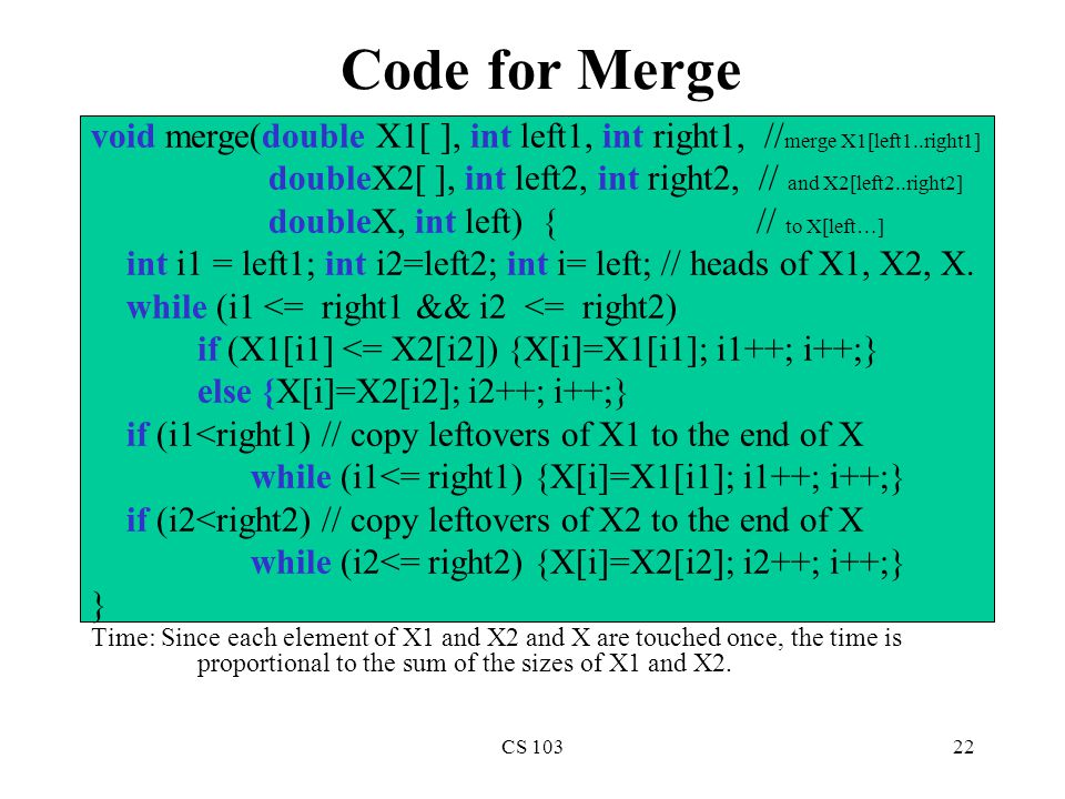 CS 10322 Code for Merge Time: Since each element of X1 and X2 and X are touched once, the time is proportional to the sum of the sizes of X1 and X2.