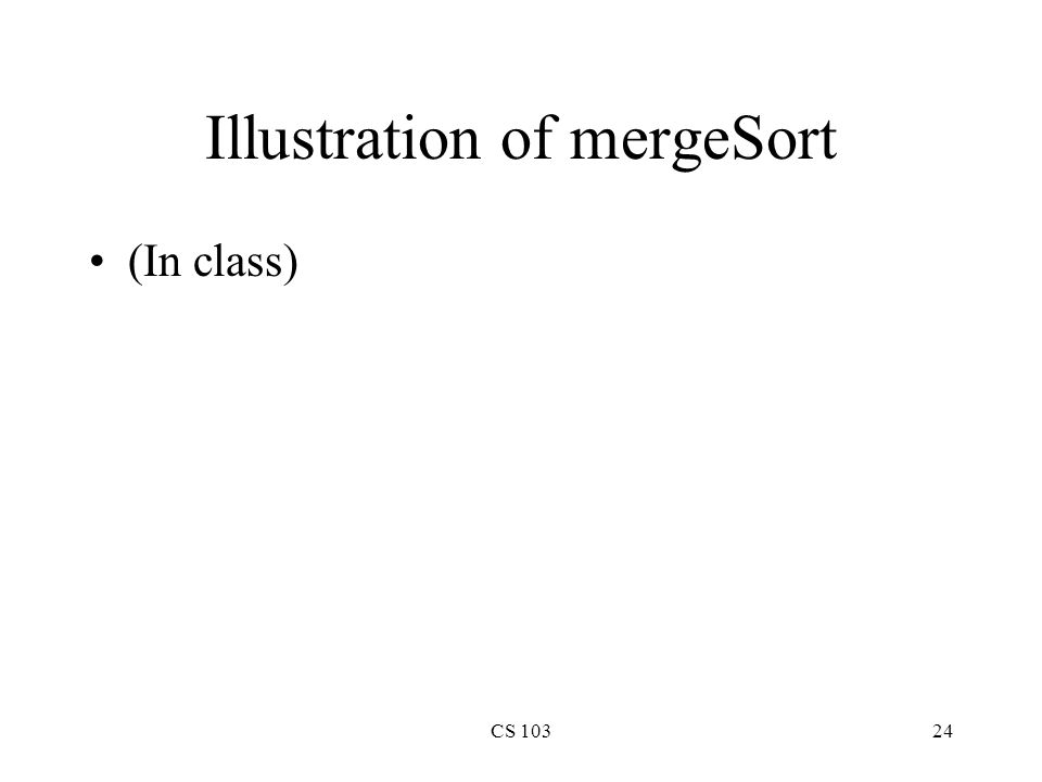 CS 10324 Illustration of mergeSort (In class)