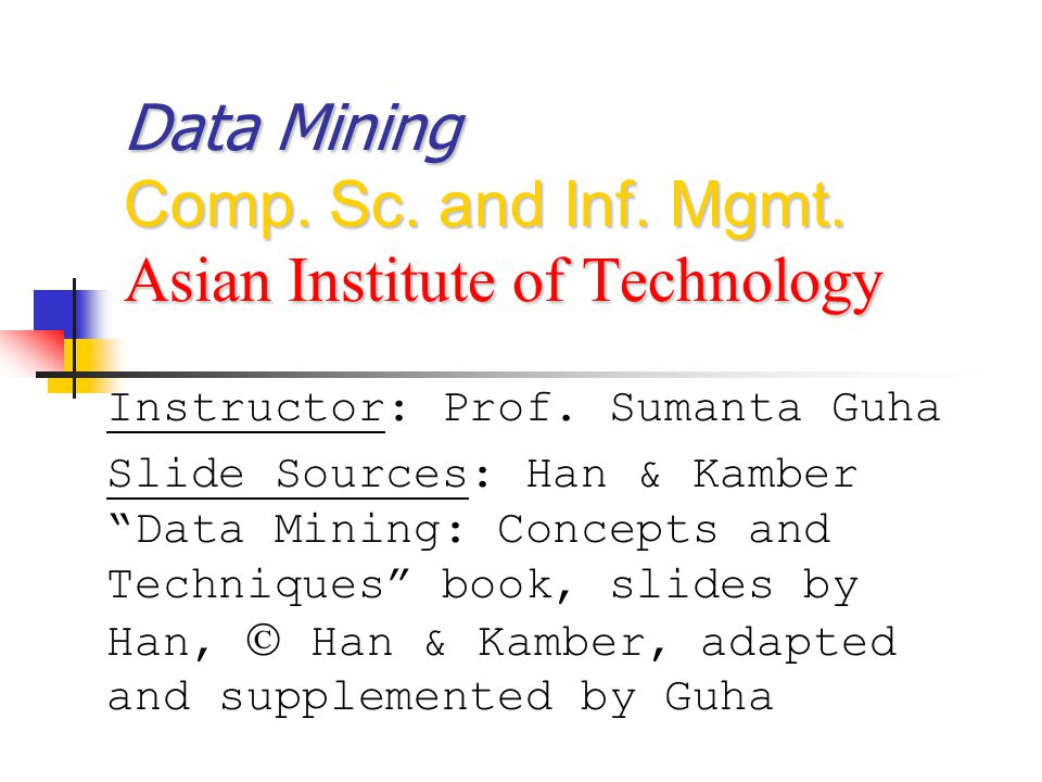 Data Mining Comp.Sc. and Inf. Mgmt. Asian Institute of Technology Instructor: Prof.