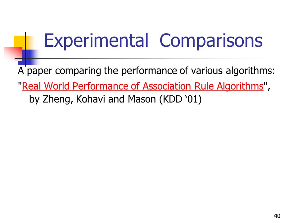 40 Experimental Comparisons A paper comparing the performance of various algorithms: Real World Performance of Association Rule Algorithms , by Zheng, Kohavi and Mason (KDD '01)Real World Performance of Association Rule Algorithms