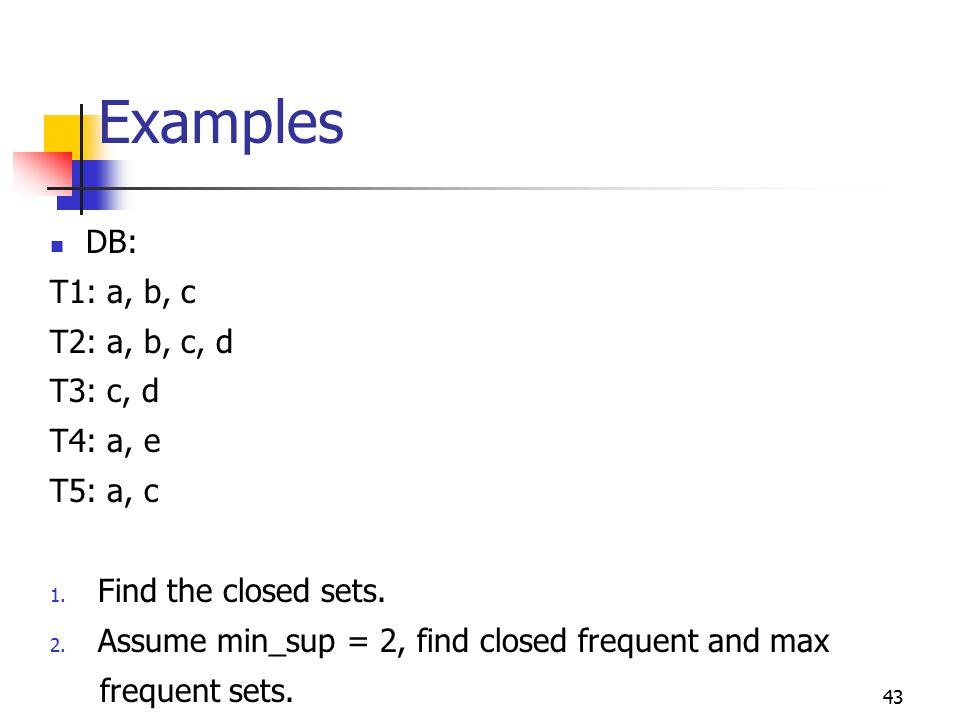43 Examples DB: T1: a, b, c T2: a, b, c, d T3: c, d T4: a, e T5: a, c 1.