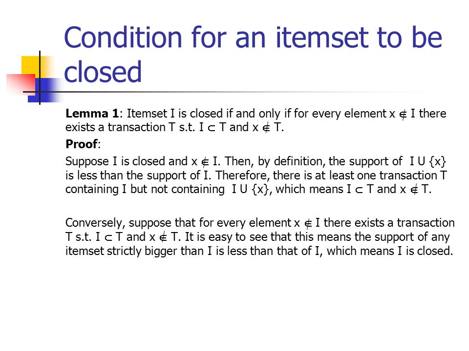 Condition for an itemset to be closed Lemma 1: Itemset I is closed if and only if for every element x  I there exists a transaction T s.t.