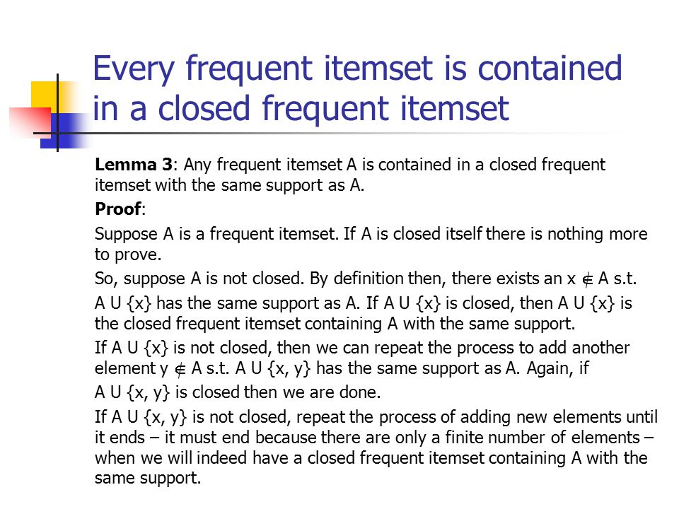 Every frequent itemset is contained in a closed frequent itemset Lemma 3: Any frequent itemset A is contained in a closed frequent itemset with the same support as A.
