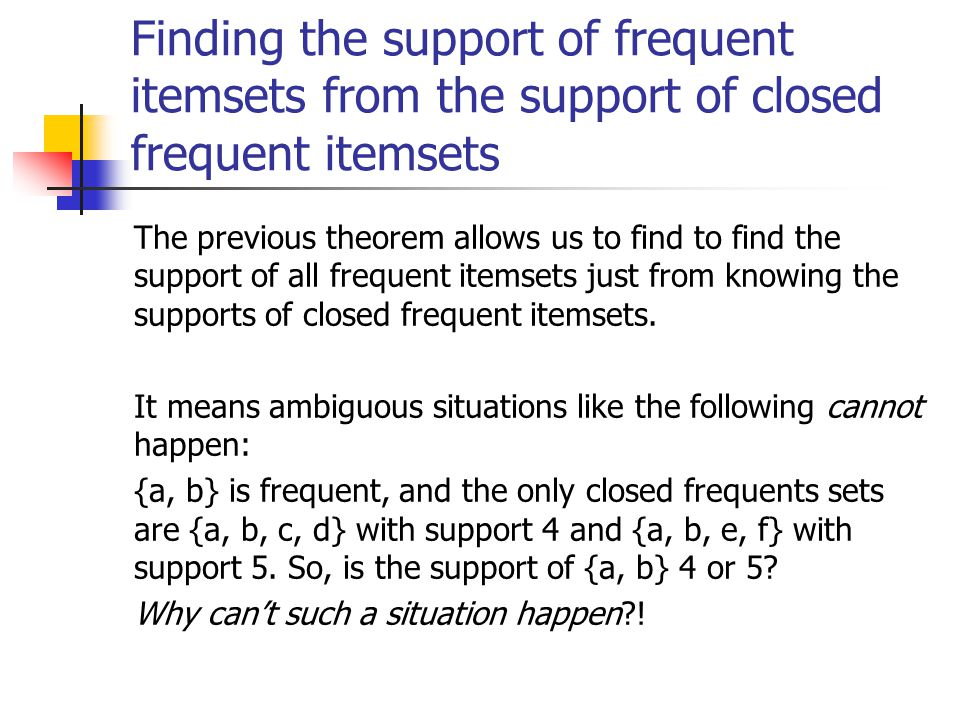 Finding the support of frequent itemsets from the support of closed frequent itemsets The previous theorem allows us to find to find the support of all frequent itemsets just from knowing the supports of closed frequent itemsets.