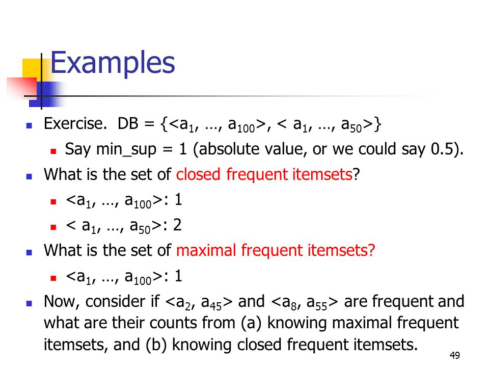 49 Examples Exercise.DB = {, } Say min_sup = 1 (absolute value, or we could say 0.5).