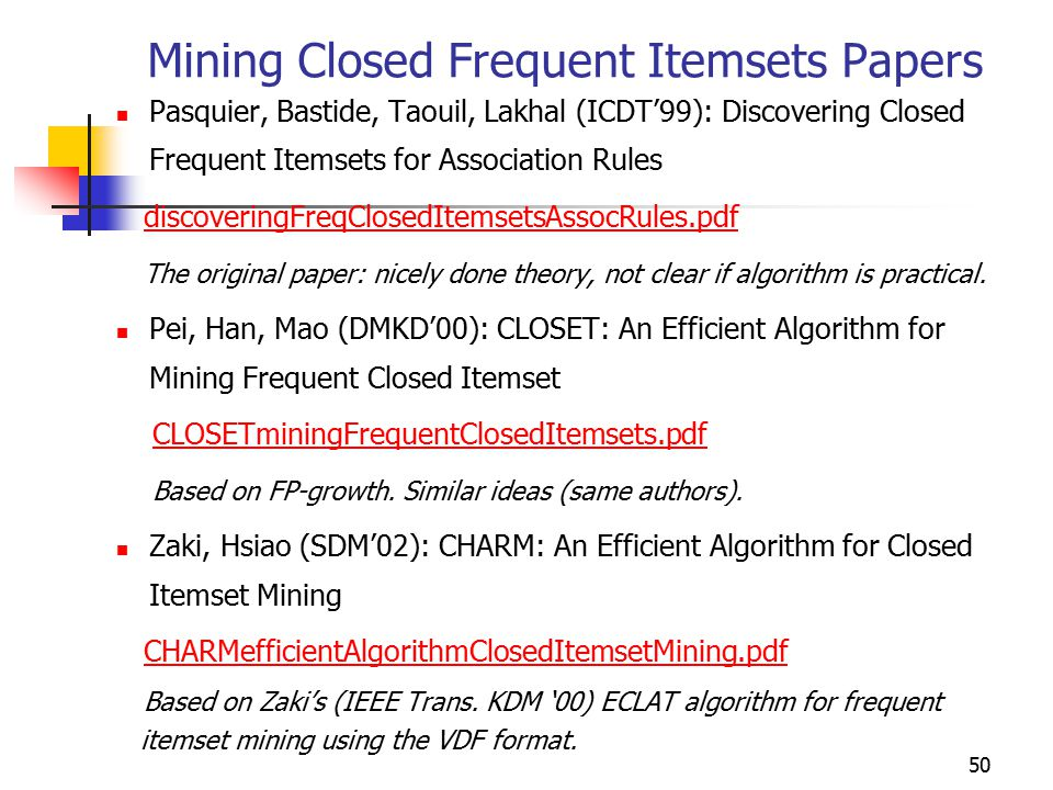 50 Mining Closed Frequent Itemsets Papers Pasquier, Bastide, Taouil, Lakhal (ICDT'99): Discovering Closed Frequent Itemsets for Association Rules discoveringFreqClosedItemsetsAssocRules.pdf The original paper: nicely done theory, not clear if algorithm is practical.