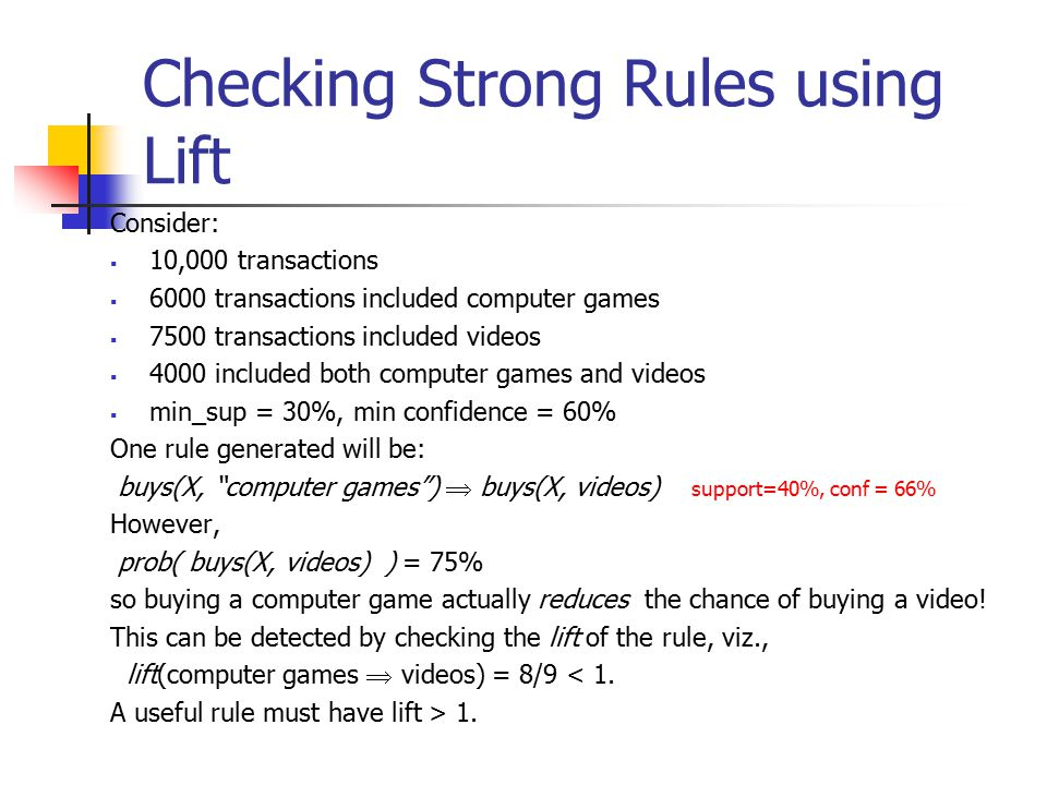 Checking Strong Rules using Lift Consider:  10,000 transactions  6000 transactions included computer games  7500 transactions included videos  4000 included both computer games and videos  min_sup = 30%, min confidence = 60% One rule generated will be: buys(X, computer games )  buys(X, videos) support=40%, conf = 66% However, prob( buys(X, videos) ) = 75% so buying a computer game actually reduces the chance of buying a video.
