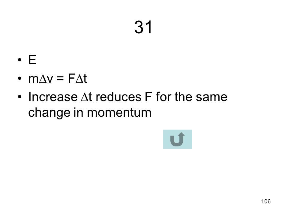 105 30 C Increase in momentum = impulse m  v = F  t = area under curve = 5 x 4 + ½ x 20 x 4 = 60 N · s