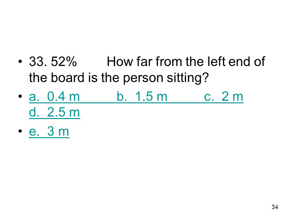 33 A horizontal, uniform board of weight 125 N and length 4 m is supported by vertical chains at each end. A person weighing 500 N is sitting on the b