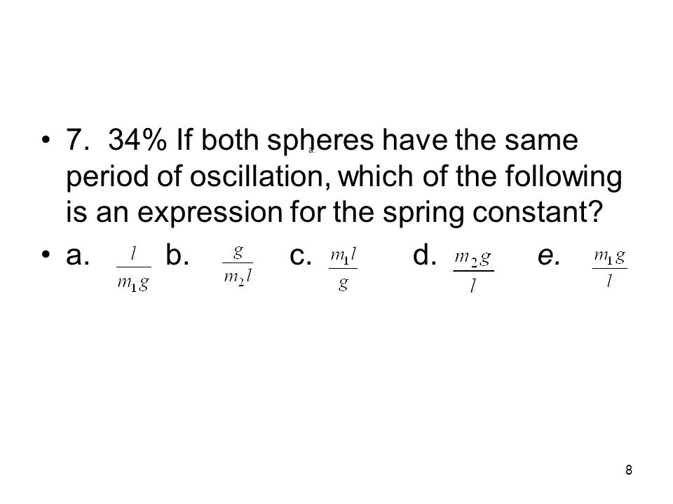 8 7.34% If both spheres have the same period of oscillation, which of the following is an expression for the spring constant.