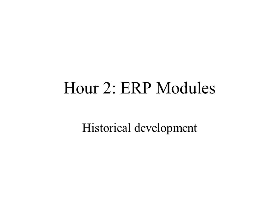 Hour 2: ERP Modules Historical development