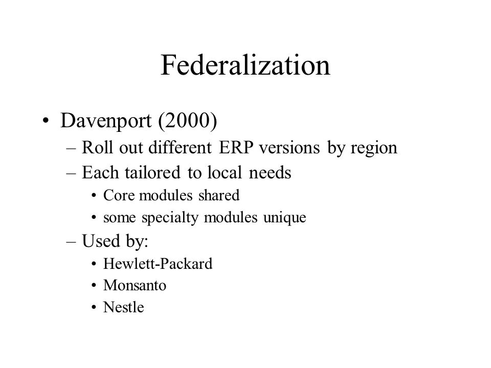 Federalization Davenport (2000) –Roll out different ERP versions by region –Each tailored to local needs Core modules shared some specialty modules unique –Used by: Hewlett-Packard Monsanto Nestle