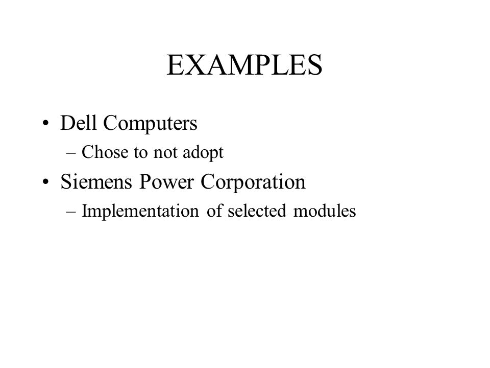 EXAMPLES Dell Computers –Chose to not adopt Siemens Power Corporation –Implementation of selected modules