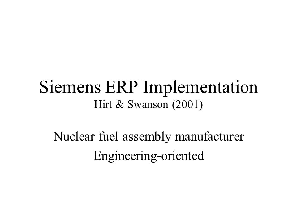 Siemens ERP Implementation Hirt & Swanson (2001) Nuclear fuel assembly manufacturer Engineering-oriented