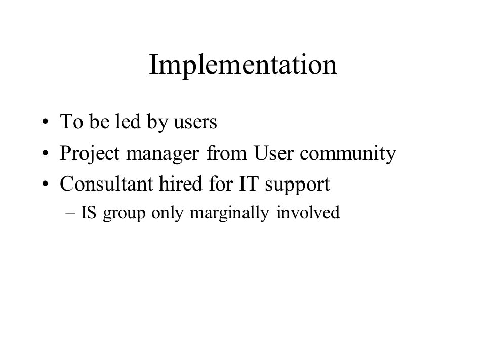 Implementation To be led by users Project manager from User community Consultant hired for IT support –IS group only marginally involved