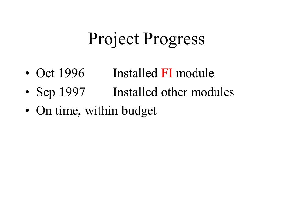 Project Progress Oct 1996Installed FI module Sep 1997Installed other modules On time, within budget