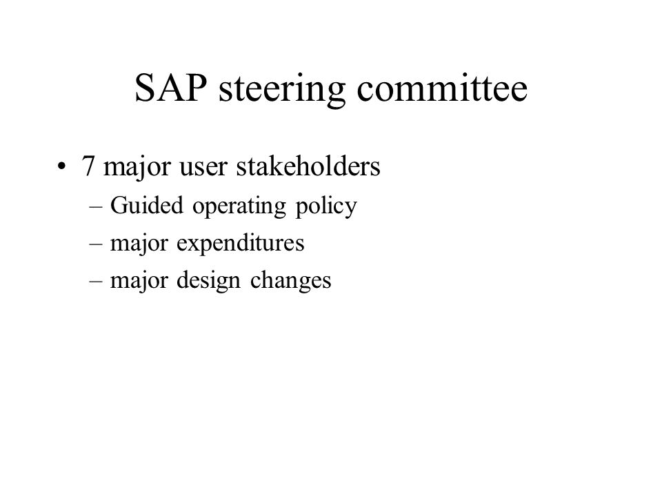 SAP steering committee 7 major user stakeholders –Guided operating policy –major expenditures –major design changes